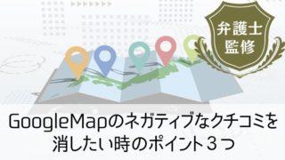 GoogleMapのネガティブなクチコミを消したい時のポイント3つ