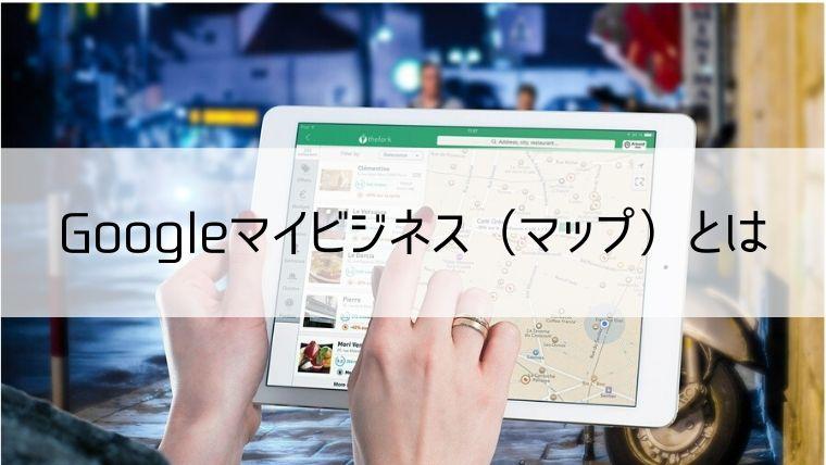 Googleマイビジネス(マップ)とは