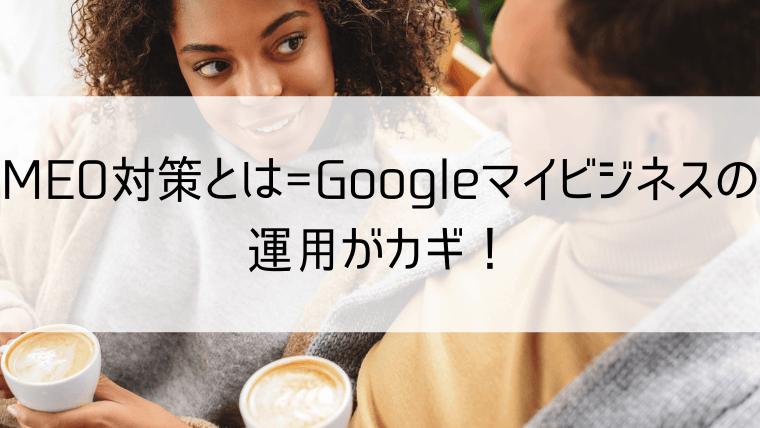 MEO対策とは=Googleマイビジネスの運用がカギ!