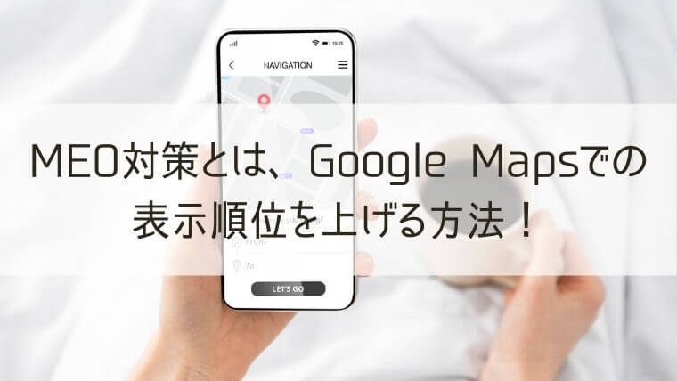 MEO対策とは、Google Mapsでの表示順位を上げる方法!