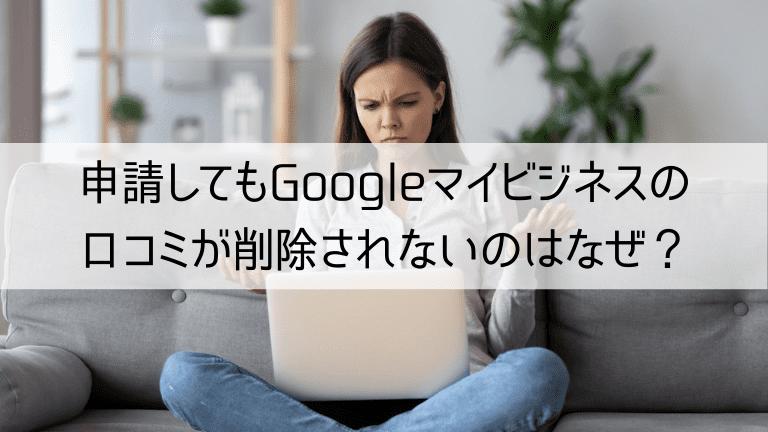 申請してもGoogleマイビジネスの口コミが削除されないのはなぜ?