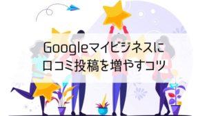 Googleマイビジネスの口コミを増やすコツ