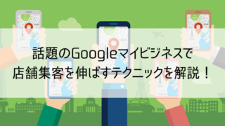 話題のGoogleマイビジネスで 店舗集客を伸ばすテクニックを解説!