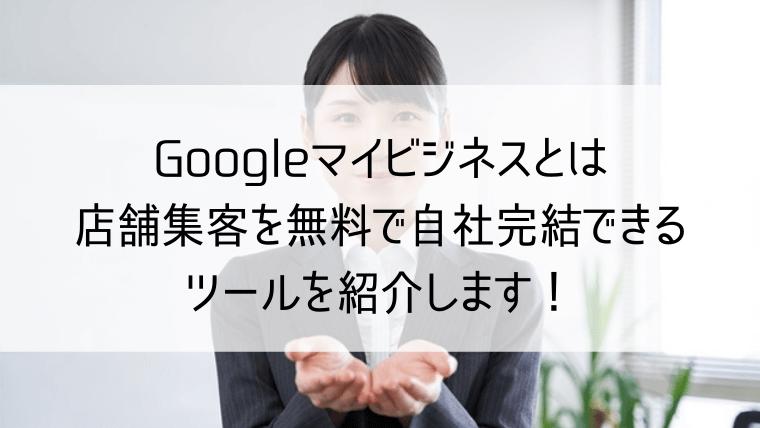googleマイビジネスとは 店舗集客を無料で自社完結できるツールを紹介します