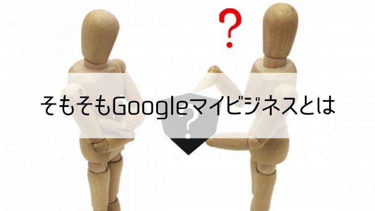 そもそもGoogleマイビジネスとは