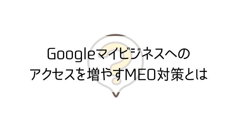 Googleマイビジネスへのアクセスを増やすMEO対策とは