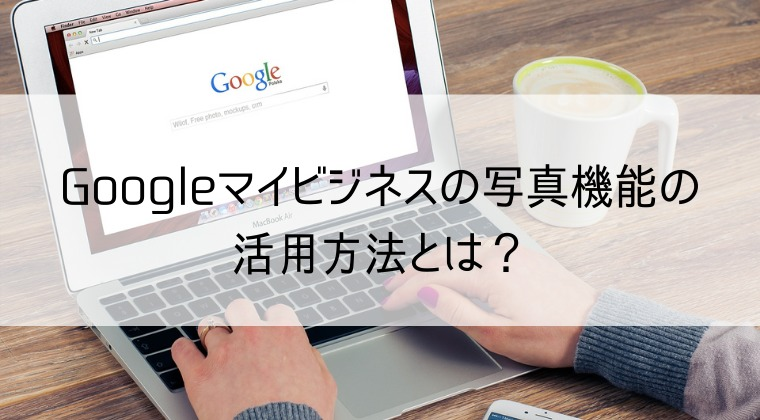 Googleマイビジネスの写真機能の活用方法