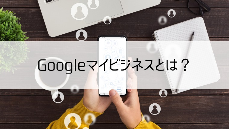 Googleマイビジネスとは?