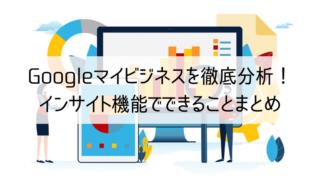 Googleマイビジネスを徹底分析!インサイト機能でできることまとめ