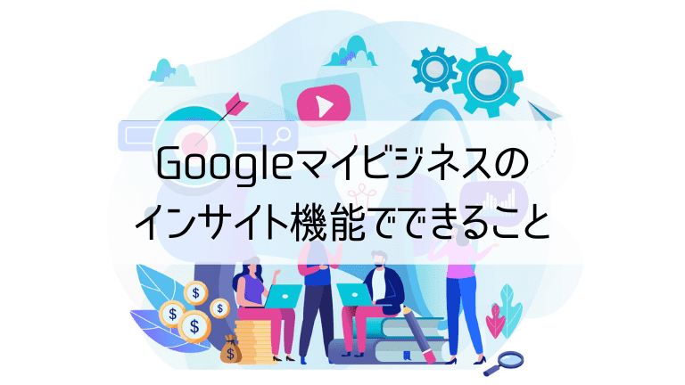 Googleマイビジネスのインサイト機能でできること