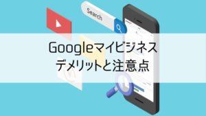 Googleマイビジネスのデメリットと注意点