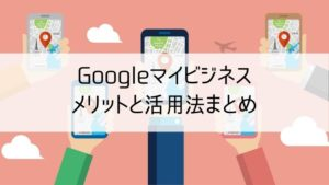 Googleマイビジネスのメリットと活用法まとめ