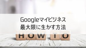 Googleマイビジネスを最大限に生かす方法