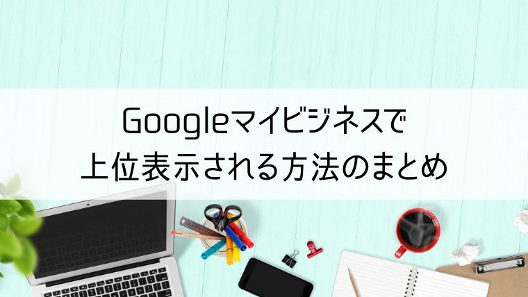 Googleマイビジネスで上位表示される方法のまとめ