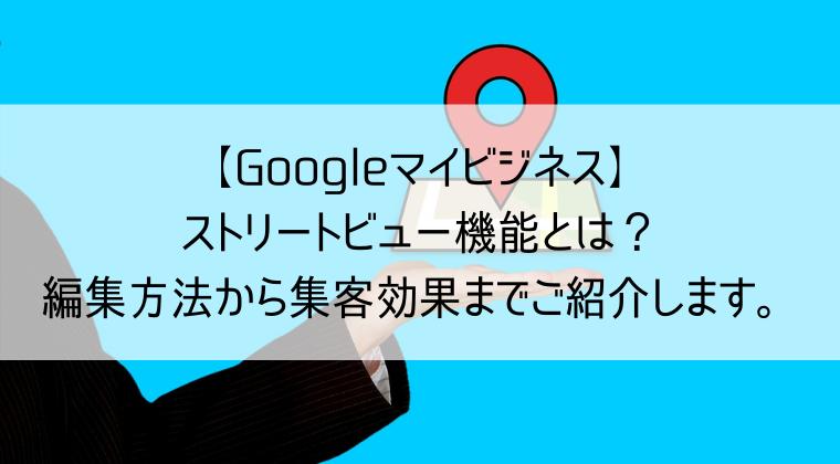 【Googleマイビジネス】ストリートビューの編集方法から集客までご紹介