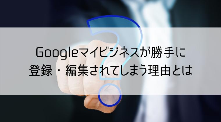 Googleマイビジネスが登録・編集されてしまう理由