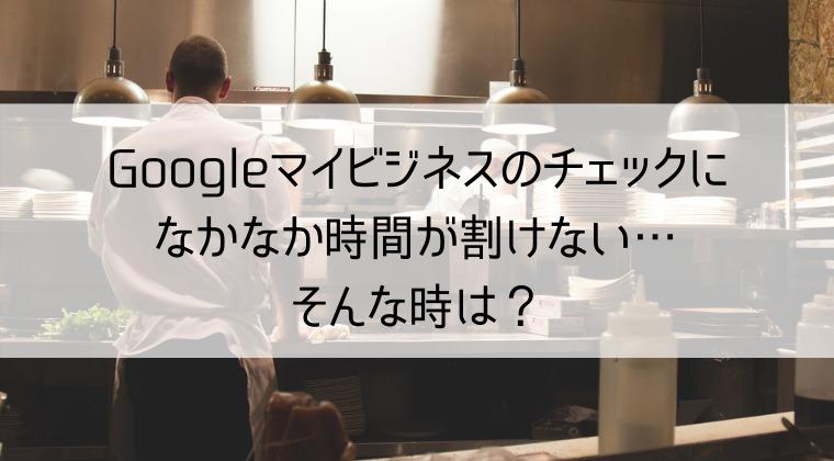 Googleマイビジネスのチェックになかなか時間が割けない時の対処方法