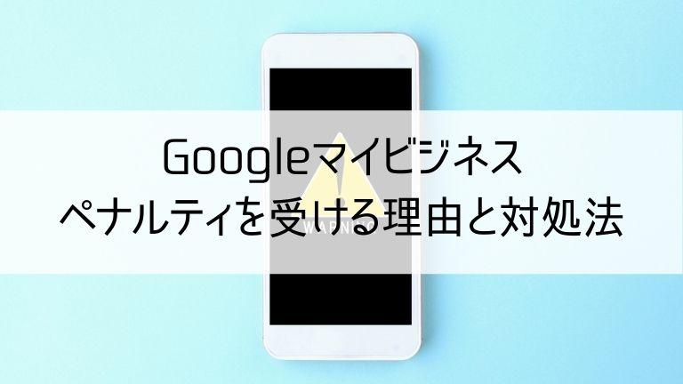 Googleマイビジネスでペナルティを受ける理由と対処法