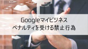Googleマイビジネスでペナルティを受ける禁止行為