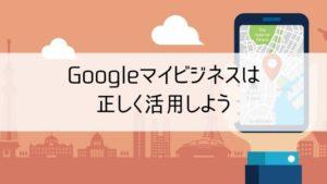 Googleマイビジネスは正しく活用しよう