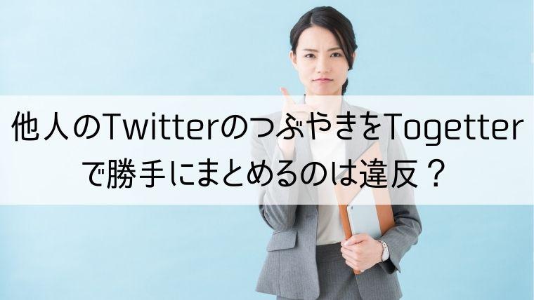 他人のTwitterのつぶやきをTogetterで勝手にまとめるのは違反?
