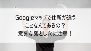 Googleマップで住所が違うことなんてあるの?意外な落とし穴に注意!
